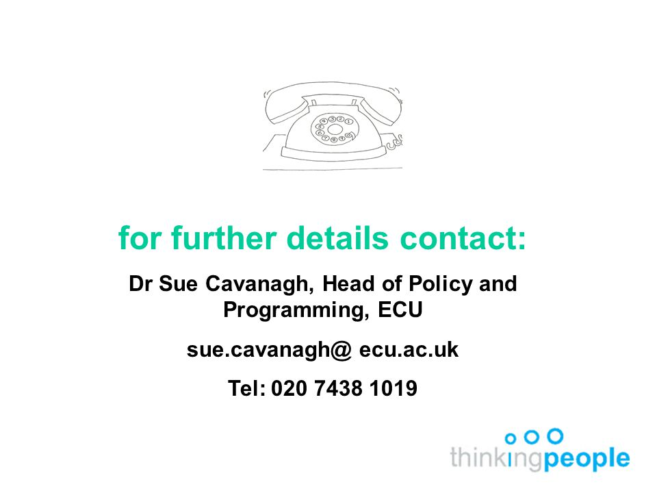 for further details contact: Dr Sue Cavanagh, Head of Policy and Programming, ECU ecu.ac.uk Tel: