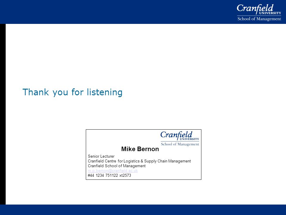 Thank you for listening Senior Lecturer Cranfield Centre for Logistics & Supply Chain Management Cranfield School of Management m.p.bernon@cranfield.ac.uk #44 1234 751122 xt2573 Mike Bernon
