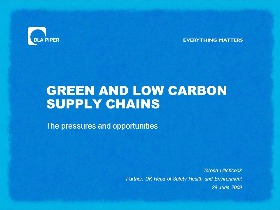 GREEN AND LOW CARBON SUPPLY CHAINS The pressures and opportunities Teresa Hitchcock Partner, UK Head of Safety Health and Environment 29 June 2009