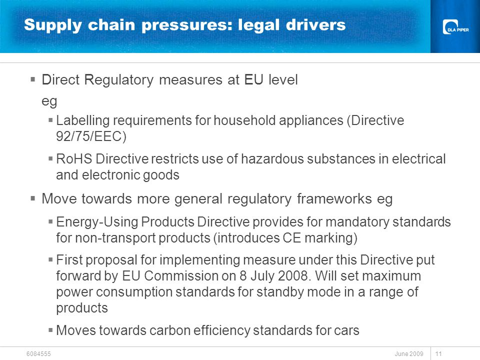 June 2009 6084555 11 Supply chain pressures: legal drivers  Direct Regulatory measures at EU level eg  Labelling requirements for household appliances (Directive 92/75/EEC)  RoHS Directive restricts use of hazardous substances in electrical and electronic goods  Move towards more general regulatory frameworks eg  Energy-Using Products Directive provides for mandatory standards for non-transport products (introduces CE marking)  First proposal for implementing measure under this Directive put forward by EU Commission on 8 July 2008.