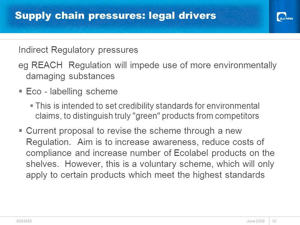 June 2009 6084555 12 Supply chain pressures: legal drivers Indirect Regulatory pressures eg REACH Regulation will impede use of more environmentally d