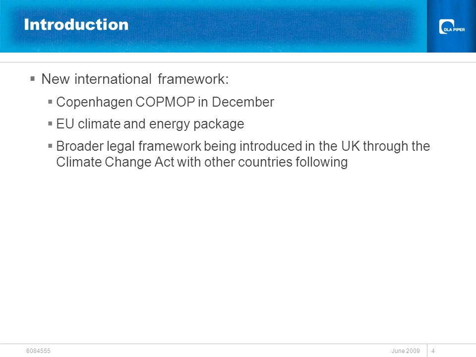 June 2009 6084555 4 Introduction  New international framework:  Copenhagen COPMOP in December  EU climate and energy package  Broader legal framew