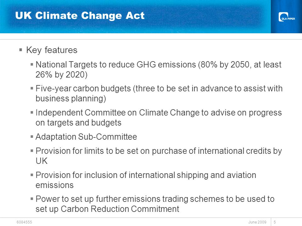 June 2009 6084555 5 UK Climate Change Act  Key features  National Targets to reduce GHG emissions (80% by 2050, at least 26% by 2020)  Five-year carbon budgets (three to be set in advance to assist with business planning)  Independent Committee on Climate Change to advise on progress on targets and budgets  Adaptation Sub-Committee  Provision for limits to be set on purchase of international credits by UK  Provision for inclusion of international shipping and aviation emissions  Power to set up further emissions trading schemes to be used to set up Carbon Reduction Commitment