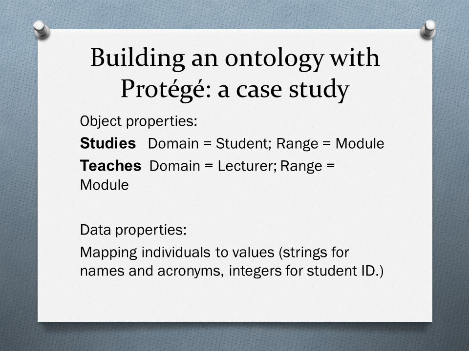 Building an ontology with Protégé: a case study Object properties: Studies Domain = Student; Range = Module Teaches Domain = Lecturer; Range = Module Data properties: Mapping individuals to values (strings for names and acronyms, integers for student ID.)