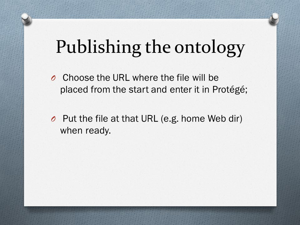 Publishing the ontology O Choose the URL where the file will be placed from the start and enter it in Protégé; O Put the file at that URL (e.g.