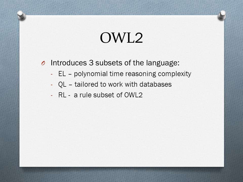 OWL 2 O Introduces 3 subsets of the language: - EL – polynomial time reasoning complexity - QL – tailored to work with databases - RL - a rule subset of OWL2