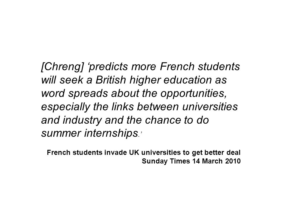 [Chreng] 'predicts more French students will seek a British higher education as word spreads about the opportunities, especially the links between universities and industry and the chance to do summer internships.' French students invade UK universities to get better deal Sunday Times 14 March 2010