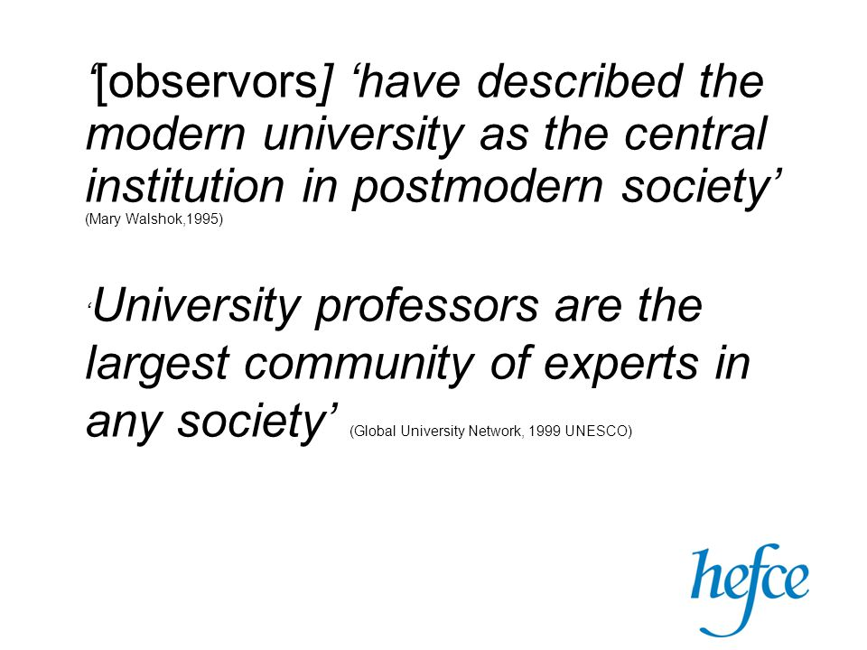 '[observors] 'have described the modern university as the central institution in postmodern society' (Mary Walshok,1995) ' University professors are the largest community of experts in any society' (Global University Network, 1999 UNESCO)