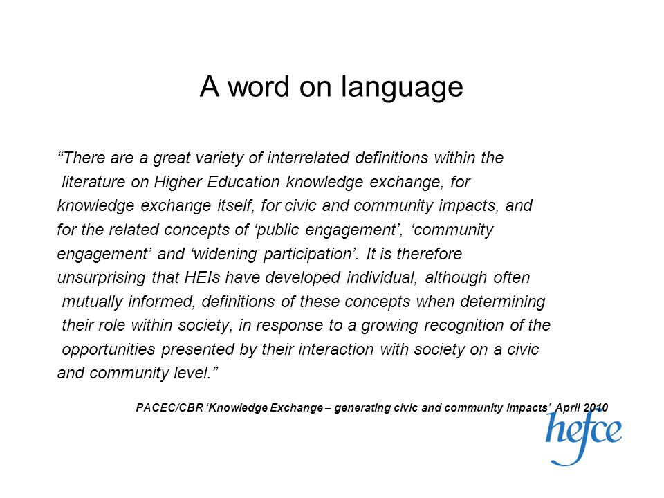 A word on language There are a great variety of interrelated definitions within the literature on Higher Education knowledge exchange, for knowledge exchange itself, for civic and community impacts, and for the related concepts of 'public engagement', 'community engagement' and 'widening participation'.
