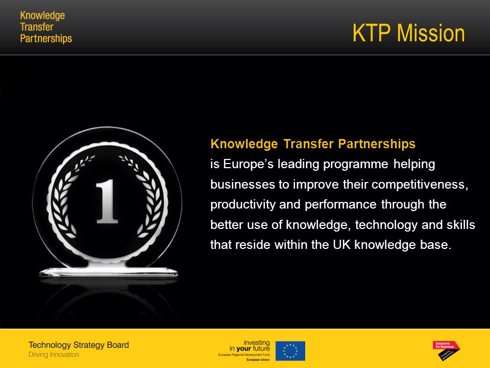 KTP Mission Knowledge Transfer Partnerships is Europe's leading programme helping businesses to improve their competitiveness, productivity and performance through the better use of knowledge, technology and skills that reside within the UK knowledge base.