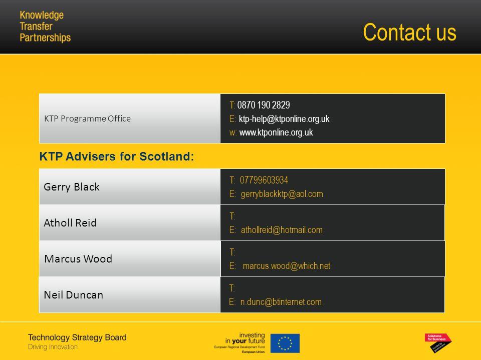 KTP Advisers for Scotland: Contact us Gerry Black T: 07799603934 E: gerryblackktp@aol.com Neil Duncan T: E: n.dunc@btinternet.com T: 0870 190 2829 E: ktp-help@ktponline.org.uk w: www.ktponline.org.uk KTP Programme Office Marcus Wood T: E: marcus.wood@which.net Atholl Reid T: E: athollreid@hotmail.com