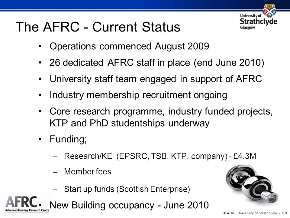 © AFRC, University of Strathclyde 2010 The AFRC - Current Status Operations commenced August 2009 26 dedicated AFRC staff in place (end June 2010) University staff team engaged in support of AFRC Industry membership recruitment ongoing Core research programme, industry funded projects, KTP and PhD studentships underway Funding; –Research/KE (EPSRC, TSB, KTP, company) - £4.3M –Member fees –Start up funds (Scottish Enterprise) New Building occupancy - June 2010