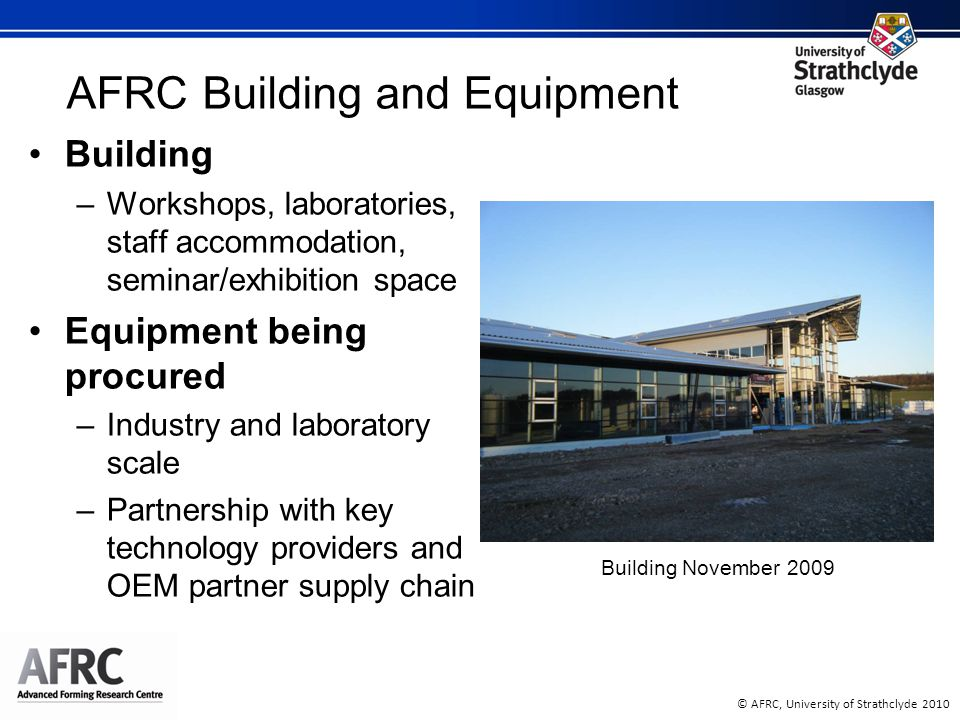 © AFRC, University of Strathclyde 2010 AFRC Building and Equipment Building –Workshops, laboratories, staff accommodation, seminar/exhibition space Equipment being procured –Industry and laboratory scale –Partnership with key technology providers and OEM partner supply chain Building November 2009