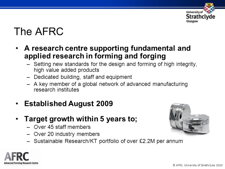 © AFRC, University of Strathclyde 2010 A research centre supporting fundamental and applied research in forming and forging –Setting new standards for
