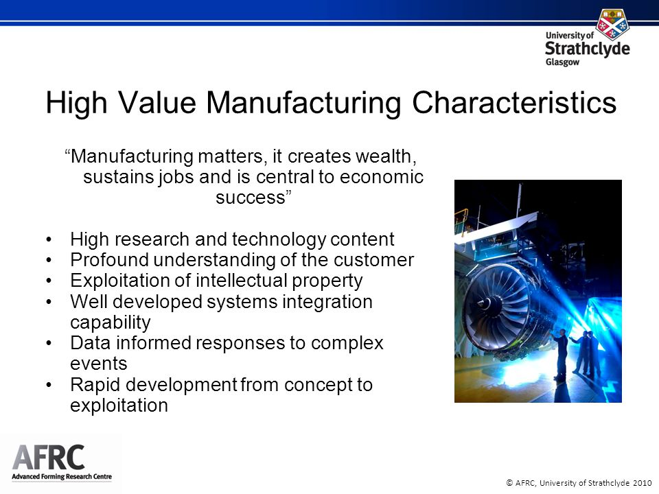 © AFRC, University of Strathclyde 2010 High Value Manufacturing Characteristics Manufacturing matters, it creates wealth, sustains jobs and is central to economic success High research and technology content Profound understanding of the customer Exploitation of intellectual property Well developed systems integration capability Data informed responses to complex events Rapid development from concept to exploitation