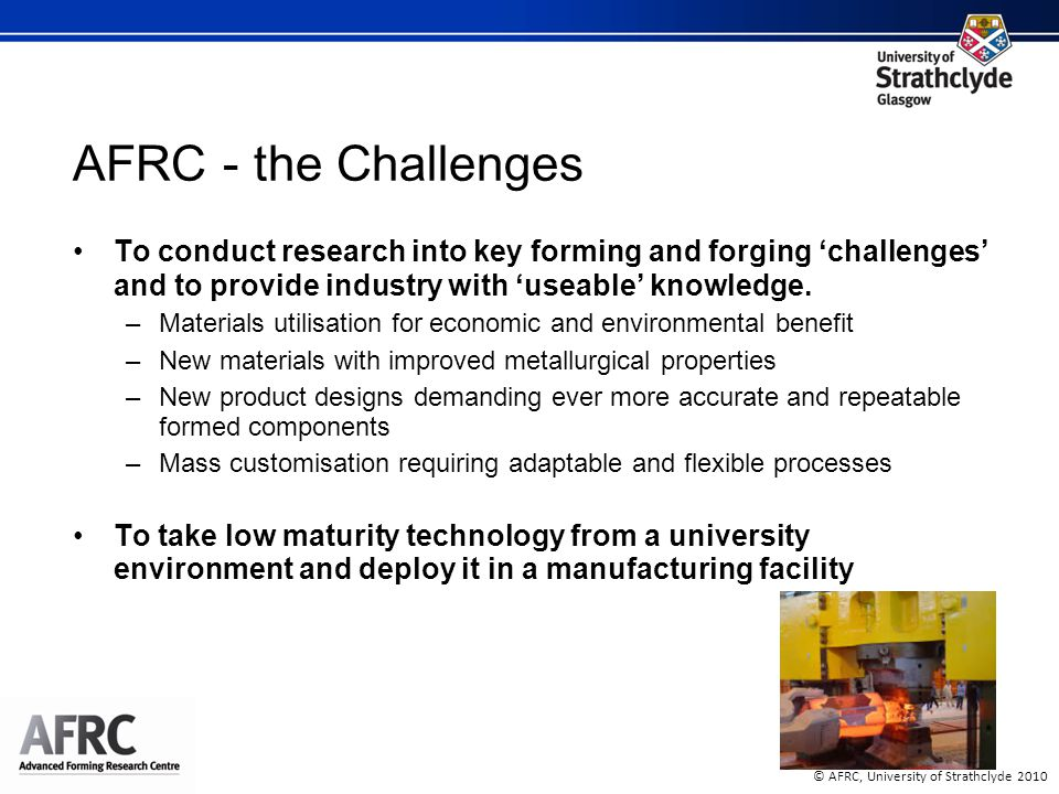 © AFRC, University of Strathclyde 2010 AFRC - the Challenges To conduct research into key forming and forging 'challenges' and to provide industry with 'useable' knowledge.