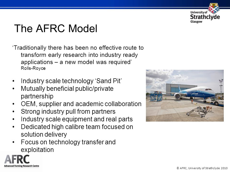 © AFRC, University of Strathclyde 2010 The AFRC Model 'Traditionally there has been no effective route to transform early research into industry ready applications – a new model was required' Rolls-Royce Industry scale technology 'Sand Pit' Mutually beneficial public/private partnership OEM, supplier and academic collaboration Strong industry pull from partners Industry scale equipment and real parts Dedicated high calibre team focused on solution delivery Focus on technology transfer and exploitation