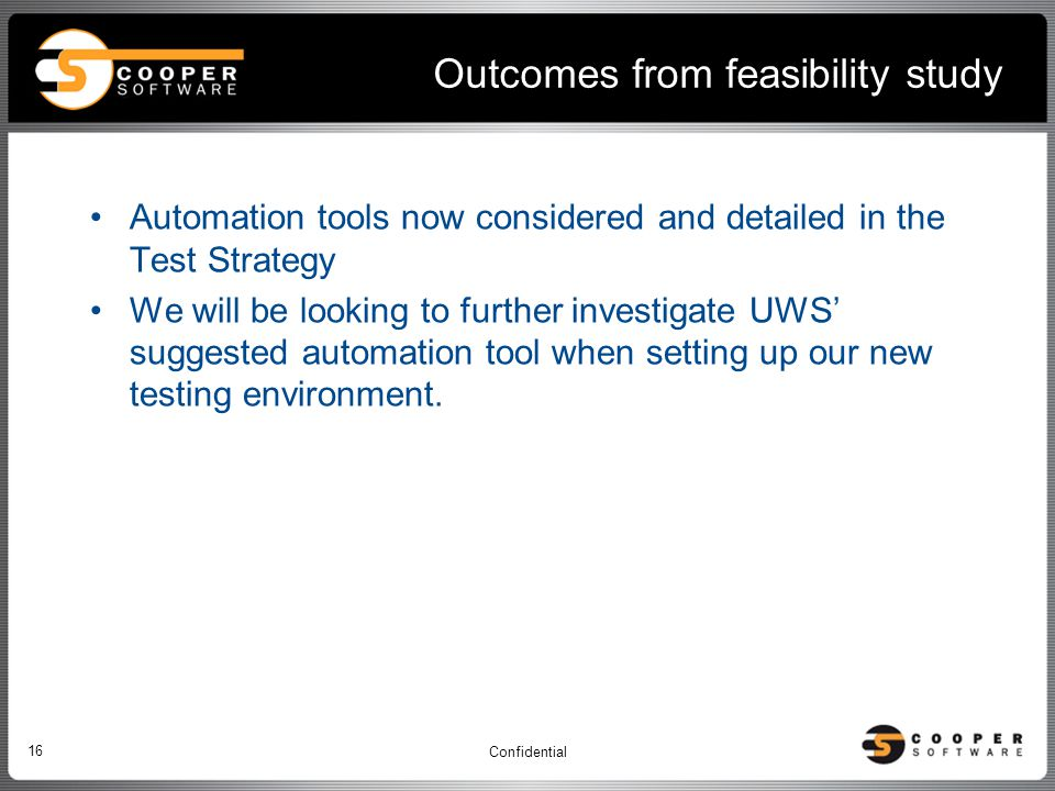 Outcomes from feasibility study Automation tools now considered and detailed in the Test Strategy We will be looking to further investigate UWS' suggested automation tool when setting up our new testing environment.