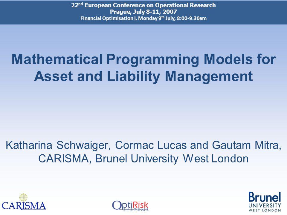 Mathematical Programming Models for Asset and Liability Management Katharina Schwaiger, Cormac Lucas and Gautam Mitra, CARISMA, Brunel University West