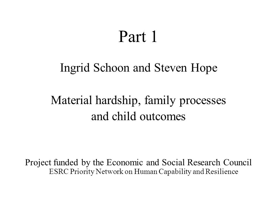 Research Questions Does the experience of material hardship affect family functioning as well as early cognitive development Are the effects of family poverty on child adjustment mediated through parental distress and parenting behaviour?