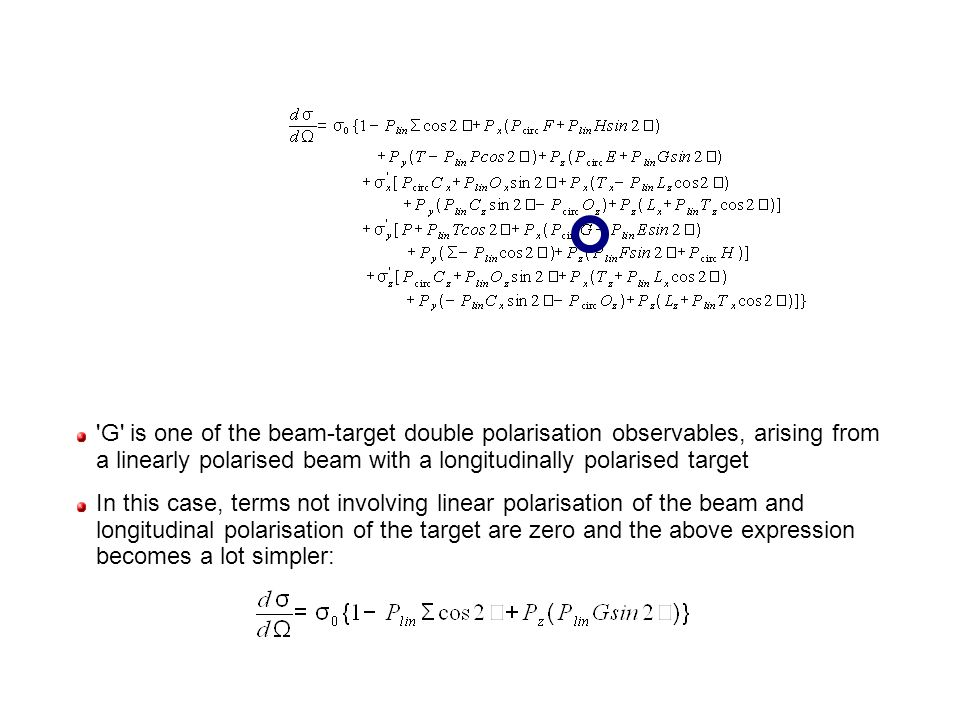 G is one of the beam-target double polarisation observables, arising from a linearly polarised beam with a longitudinally polarised target In this case, terms not involving linear polarisation of the beam and longitudinal polarisation of the target are zero and the above expression becomes a lot simpler:
