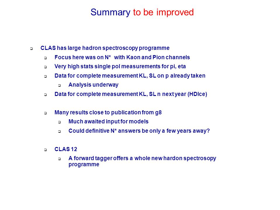 Summary to be improved  CLAS has large hadron spectroscopy programme  Focus here was on N* with Kaon and Pion channels  Very high stats single pol measurements for pi, eta  Data for complete measurement KL, SL on p already taken  Analysis underway  Data for complete measurement KL, SL n next year (HDIce)  Many results close to publication from g8  Much awaited input for models  Could definitive N* answers be only a few years away.