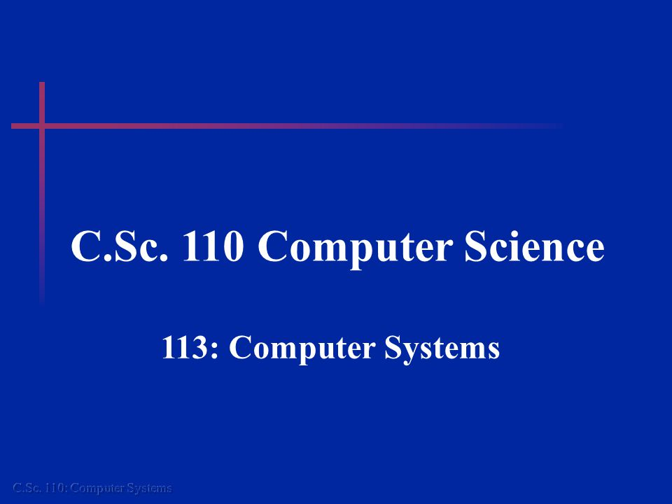C.Sc. 110 Computer Science 113: Computer Systems