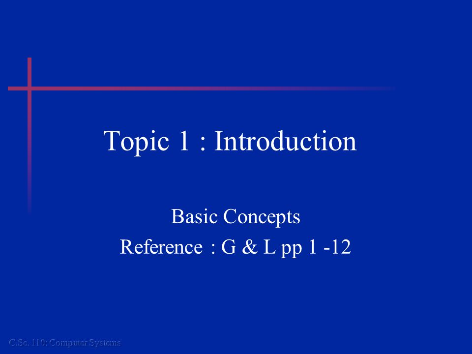 Topic 1 : Introduction Basic Concepts Reference : G & L pp 1 -12