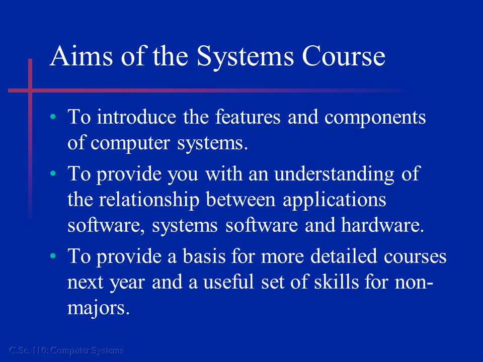 Aims of the Systems Course To introduce the features and components of computer systems.