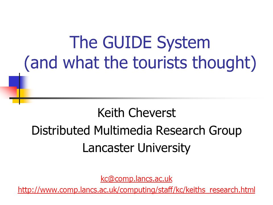The GUIDE System (and what the tourists thought) Keith Cheverst Distributed Multimedia Research Group Lancaster University kc@comp.lancs.ac.uk http://www.comp.lancs.ac.uk/computing/staff/kc/keiths_research.html