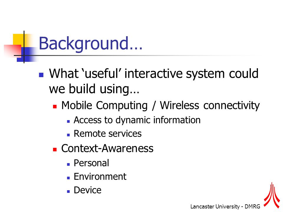 Lancaster University - DMRG Background… What 'useful' interactive system could we build using… Mobile Computing / Wireless connectivity Access to dynamic information Remote services Context-Awareness Personal Environment Device