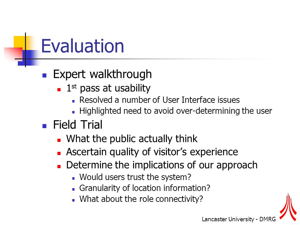 Lancaster University - DMRG Evaluation Expert walkthrough 1 st pass at usability Resolved a number of User Interface issues Highlighted need to avoid over-determining the user Field Trial What the public actually think Ascertain quality of visitor's experience Determine the implications of our approach Would users trust the system.