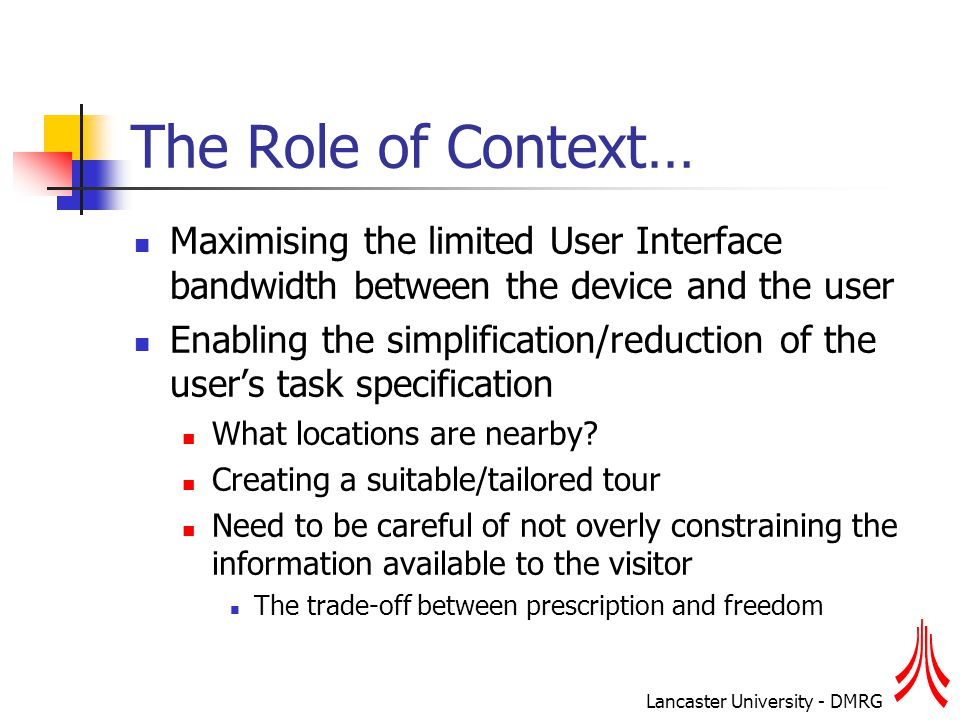 Lancaster University - DMRG The Role of Context… Maximising the limited User Interface bandwidth between the device and the user Enabling the simplification/reduction of the user's task specification What locations are nearby.