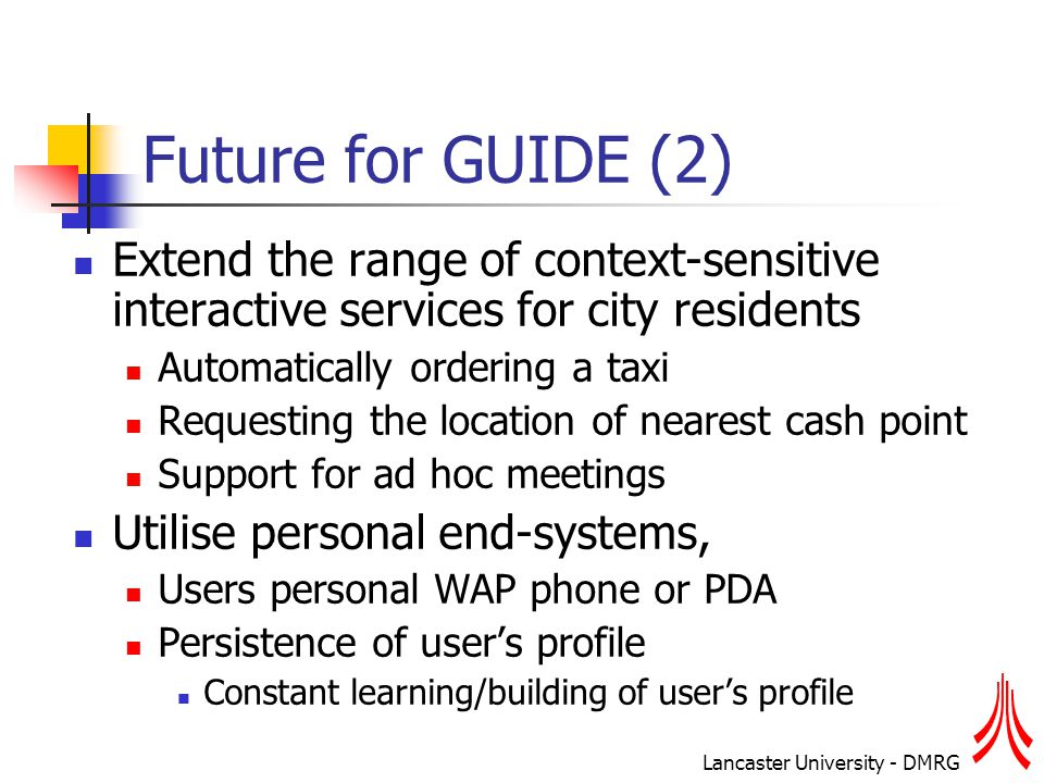 Lancaster University - DMRG Future for GUIDE (2) Extend the range of context-sensitive interactive services for city residents Automatically ordering a taxi Requesting the location of nearest cash point Support for ad hoc meetings Utilise personal end-systems, Users personal WAP phone or PDA Persistence of user's profile Constant learning/building of user's profile