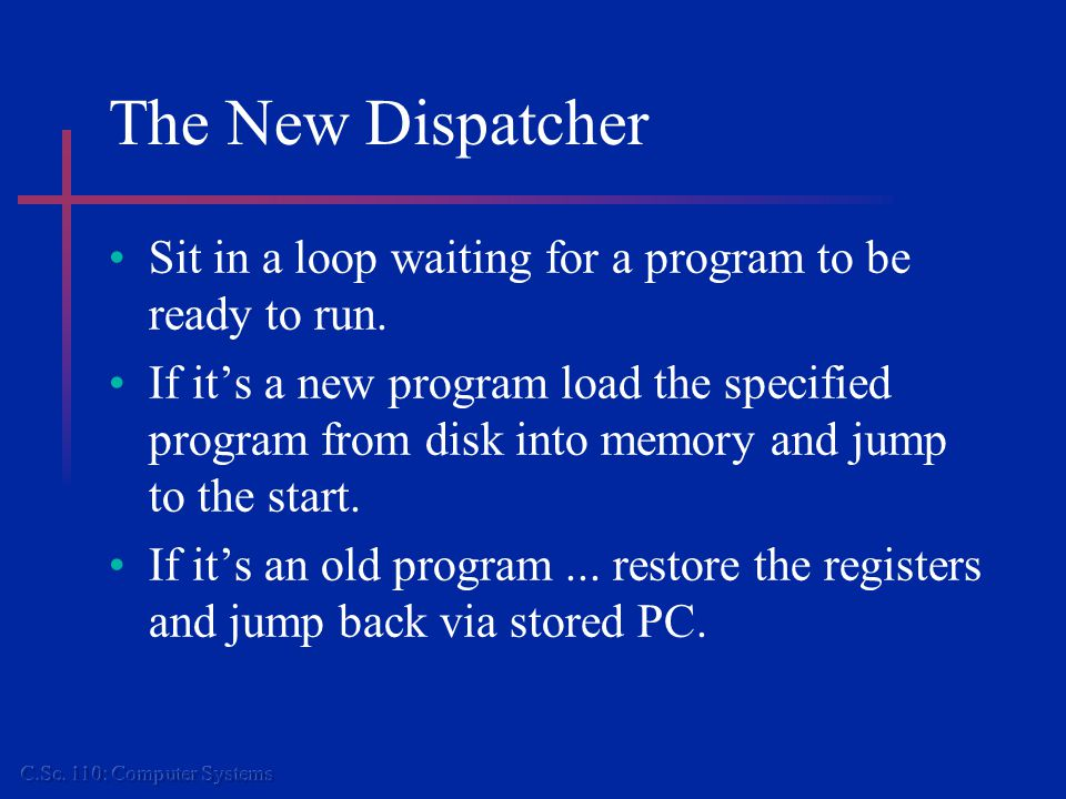 The New Dispatcher Sit in a loop waiting for a program to be ready to run. If it's a new program load the specified program from disk into memory and