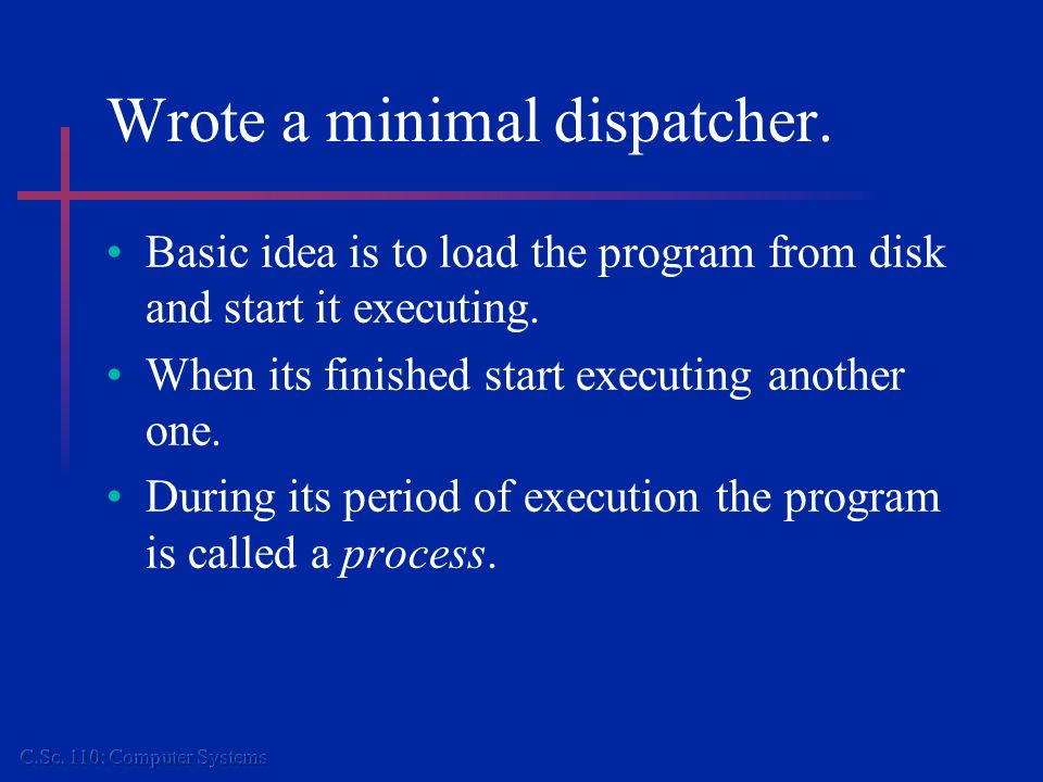 Wrote a minimal dispatcher. Basic idea is to load the program from disk and start it executing. When its finished start executing another one. During