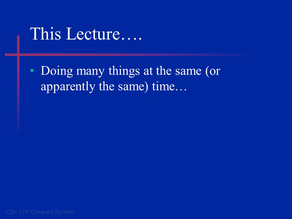 This Lecture…. Doing many things at the same (or apparently the same) time…
