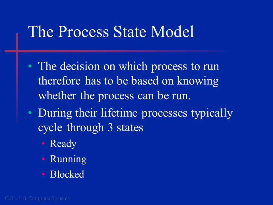 The Process State Model The decision on which process to run therefore has to be based on knowing whether the process can be run. During their lifetim