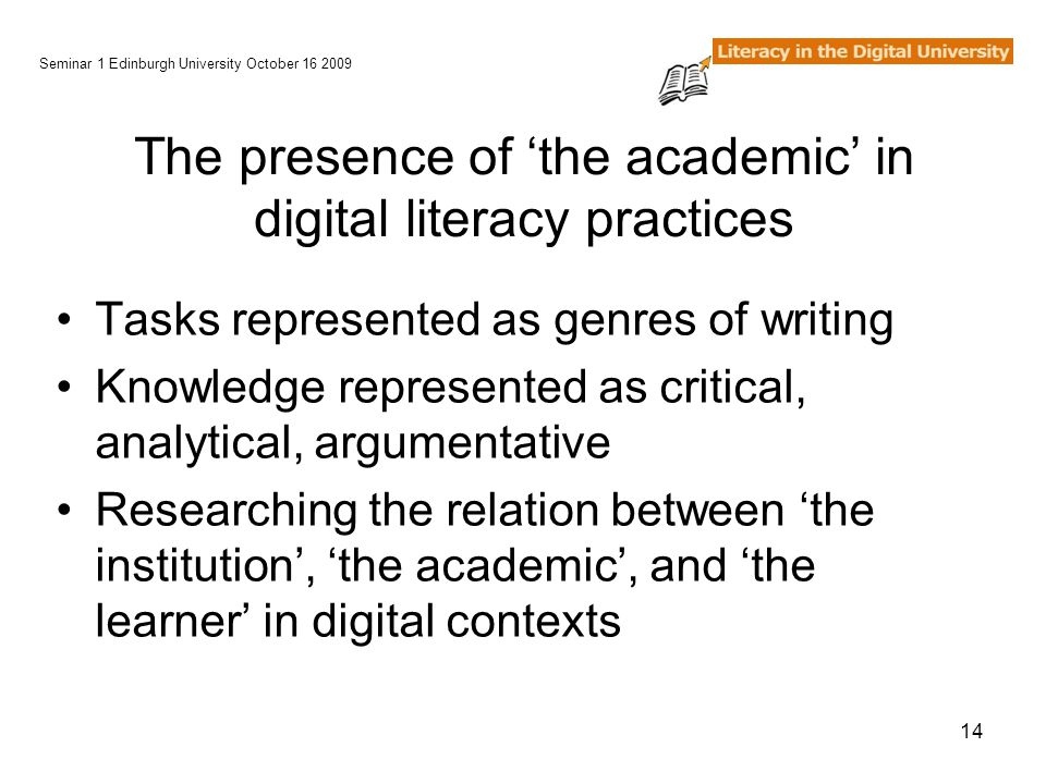 14 The presence of 'the academic' in digital literacy practices Tasks represented as genres of writing Knowledge represented as critical, analytical, argumentative Researching the relation between 'the institution', 'the academic', and 'the learner' in digital contexts Seminar 1 Edinburgh University October 16 2009