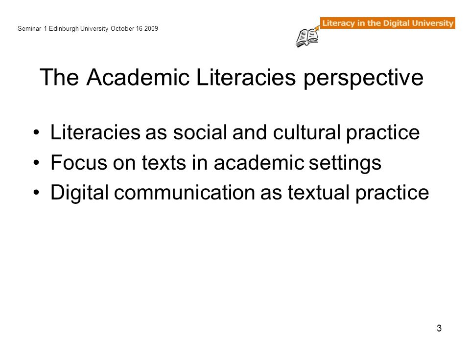3 The Academic Literacies perspective Literacies as social and cultural practice Focus on texts in academic settings Digital communication as textual practice Seminar 1 Edinburgh University October 16 2009
