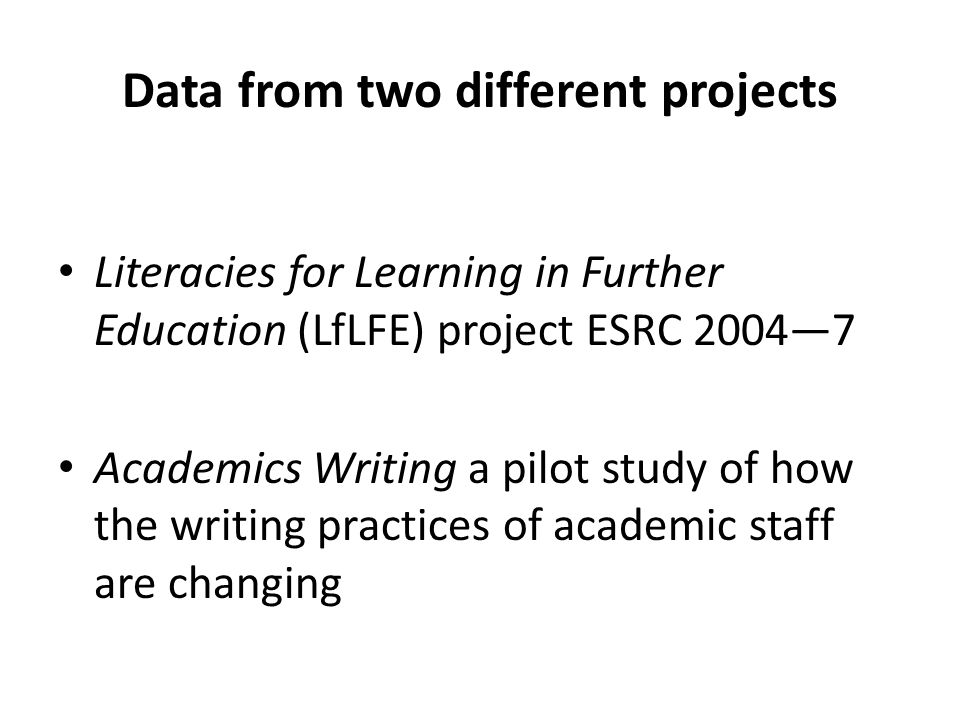 Data from two different projects Literacies for Learning in Further Education (LfLFE) project ESRC 2004—7 Academics Writing a pilot study of how the writing practices of academic staff are changing