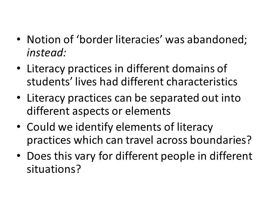 Notion of 'border literacies' was abandoned; instead: Literacy practices in different domains of students' lives had different characteristics Literacy practices can be separated out into different aspects or elements Could we identify elements of literacy practices which can travel across boundaries.