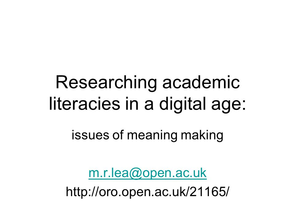 Researching academic literacies in a digital age: issues of meaning making m.r.lea@open.ac.uk http://oro.open.ac.uk/21165/