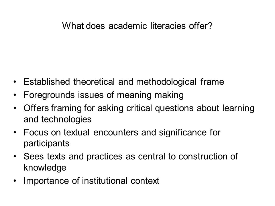 What does academic literacies offer? Established theoretical and methodological frame Foregrounds issues of meaning making Offers framing for asking c