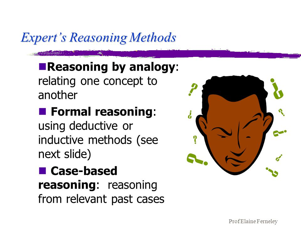 Prof Elaine Ferneley Expert's Reasoning Methods nReasoning by analogy: relating one concept to another n Formal reasoning: using deductive or inductive methods (see next slide) n Case-based reasoning: reasoning from relevant past cases
