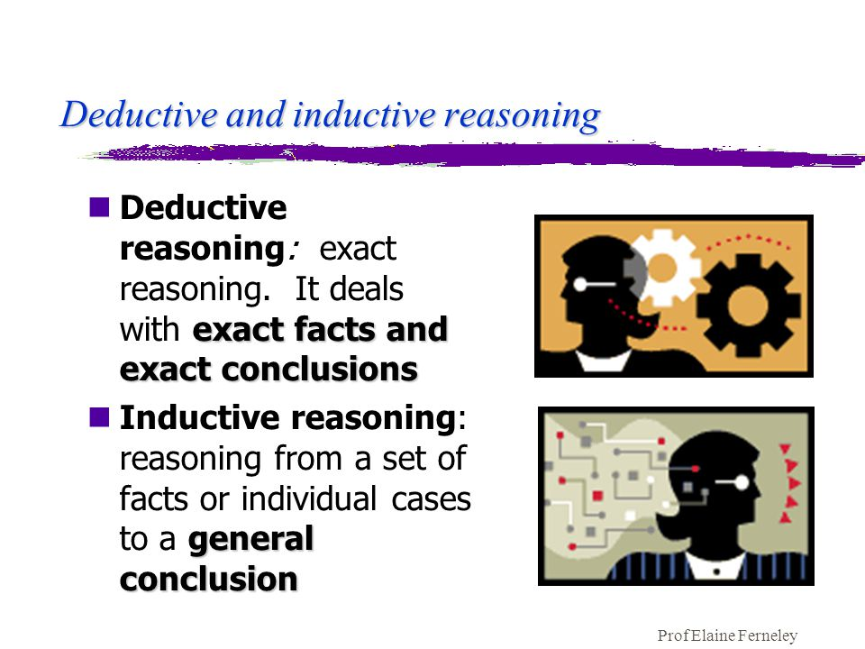 Prof Elaine Ferneley Deductive and inductive reasoning exact facts and exact conclusions nDeductive reasoning: exact reasoning.