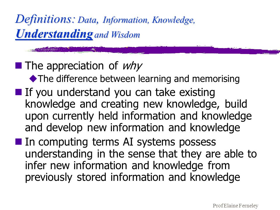 Prof Elaine Ferneley Definitions: Data, Information, Knowledge, Understanding and Wisdom nThe appreciation of why uThe difference between learning and memorising nIf you understand you can take existing knowledge and creating new knowledge, build upon currently held information and knowledge and develop new information and knowledge nIn computing terms AI systems possess understanding in the sense that they are able to infer new information and knowledge from previously stored information and knowledge
