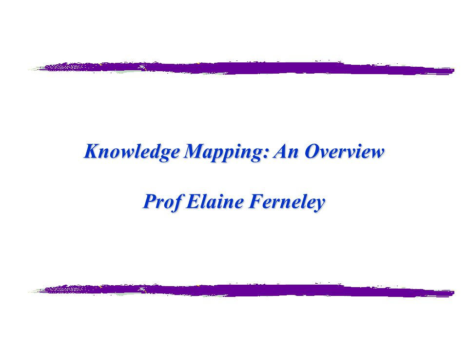 Knowledge Mapping: An Overview Prof Elaine Ferneley