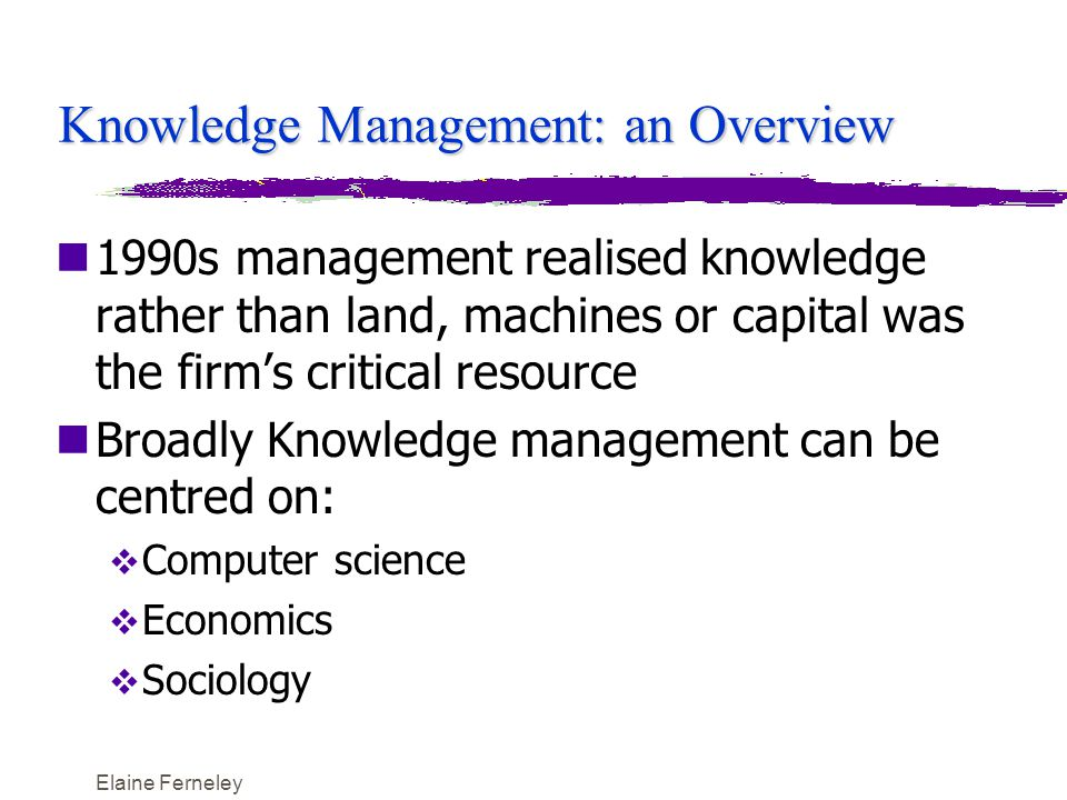 Elaine Ferneley Earl's (2001)Taxonomy of Knowledge Management Approaches SchoolTechnocraticEconomicBehavioural AttributeSystemsCarto- graphic Engineer- ing CommercialOrganiza- tion SpatialStrategic Focus TechnologyMapsProcessesIncomeNetworksSpaceMindset Aim Knowledge Bases Knowledge Directories Knowledge Flows Knowledge Assets Knowledge Pooling Knowledge Exchange Knowledge Capabilities Principle IT Element Knowledge -based Systems Profiles & Directories on Intranets Shared Databases Intellectual Asset Register & Processing System Groupware & Intranets Representati onal Tools Eclectic Philosophy CodifyConnectCapabilityCommercializeCollaborateContactConsciousness