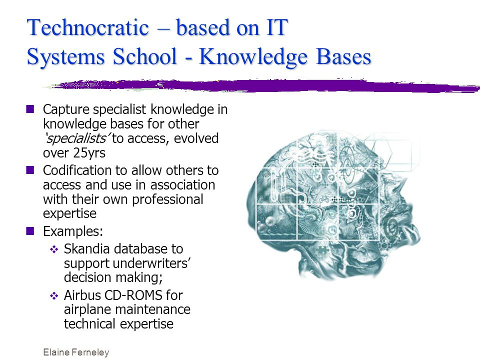 Elaine Ferneley Technocratic – based on IT Systems School - Knowledge Bases nCapture specialist knowledge in knowledge bases for other 'specialists' to access, evolved over 25yrs nCodification to allow others to access and use in association with their own professional expertise nExamples:  Skandia database to support underwriters' decision making;  Airbus CD-ROMS for airplane maintenance technical expertise